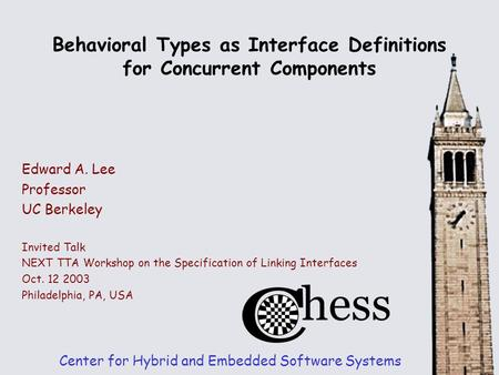 Behavioral Types as Interface Definitions for Concurrent Components Center for Hybrid and Embedded Software Systems Edward A. Lee Professor UC Berkeley.