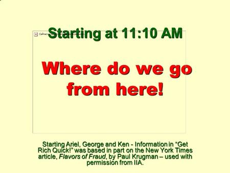 "Starting at 11:10 AM Where do we go from here! Starting Ariel, George and Ken - Information in ""Get Rich Quick!"" was based in part on the New York Times."