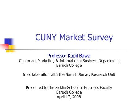 CUNY Market Survey Professor Kapil Bawa Chairman, Marketing & International Business Department Baruch College In collaboration with the Baruch Survey.