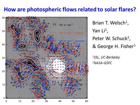 How are photospheric flows related to solar flares? Brian T. Welsch 1, Yan Li 1, Peter W. Schuck 2, & George H. Fisher 1 1 SSL, UC-Berkeley 2 NASA-GSFC.