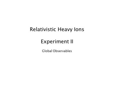 Relativistic Heavy Ions Experiment II Global Observables.
