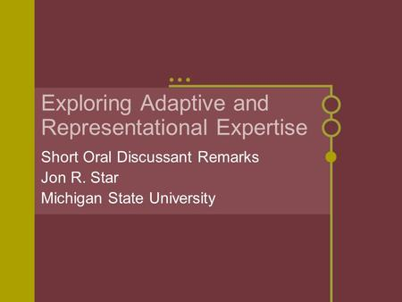 Exploring Adaptive and Representational Expertise Short Oral Discussant Remarks Jon R. Star Michigan State University.
