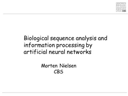 Biological sequence analysis and information processing by artificial neural networks Morten Nielsen CBS.
