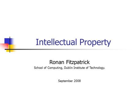 Intellectual Property Ronan Fitzpatrick School of Computing, Dublin Institute of Technology. September 2008.