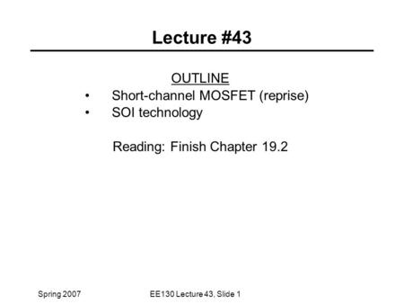 Spring 2007EE130 Lecture 43, Slide 1 Lecture #43 OUTLINE Short-channel MOSFET (reprise) SOI technology Reading: Finish Chapter 19.2.