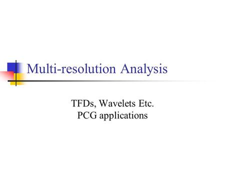 Multi-resolution Analysis TFDs, Wavelets Etc. PCG applications.