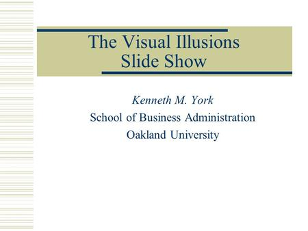 The Visual Illusions Slide Show Kenneth M. York School of Business Administration Oakland University.