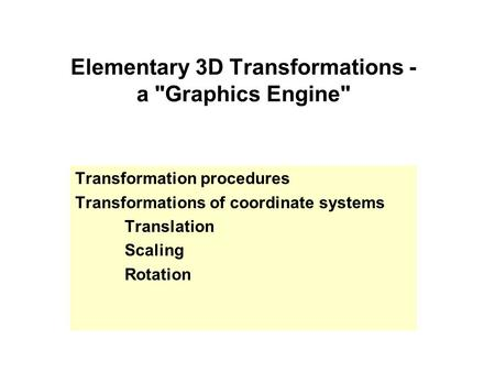 Elementary 3D Transformations - a Graphics Engine Transformation procedures Transformations of coordinate systems Translation Scaling Rotation.