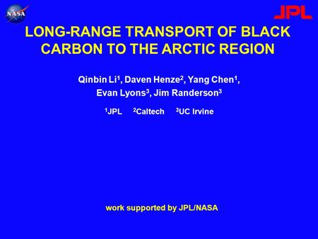 LONG-RANGE TRANSPORT OF BLACK CARBON TO THE ARCTIC REGION Qinbin Li 1, Daven Henze 2, Yang Chen 1, Evan Lyons 3, Jim Randerson 3 work supported by JPL/NASA.