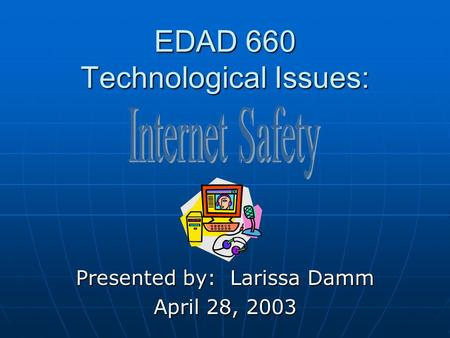 EDAD 660 Technological Issues: Presented by: Larissa Damm April 28, 2003.