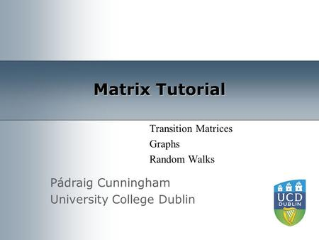 Pádraig Cunningham University College Dublin Matrix Tutorial Transition Matrices Graphs Random Walks.