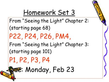 "Homework Set 3 From ""Seeing the Light"" Chapter 2: (starting page 68) P22, P24, P26, PM4, From ""Seeing the Light"" Chapter 3: (starting page 101) P1, P2,"