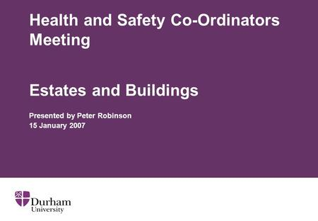 Health and Safety Co-Ordinators Meeting Estates and Buildings Presented by Peter Robinson 15 January 2007.