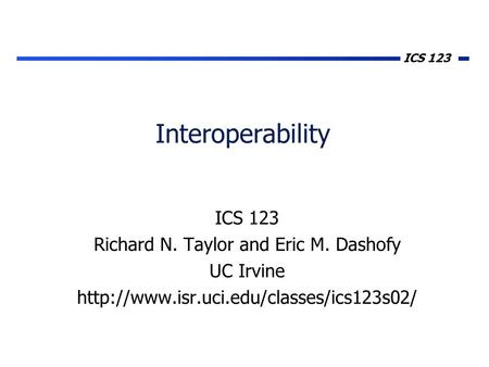 ICS 123 Interoperability ICS 123 Richard N. Taylor and Eric M. Dashofy UC Irvine