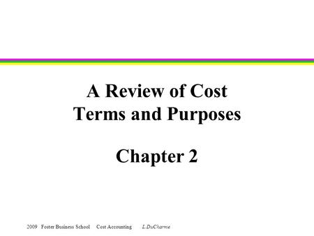 2009 Foster Business School Cost Accounting L.DuCharme A Review of Cost Terms and Purposes Chapter 2.