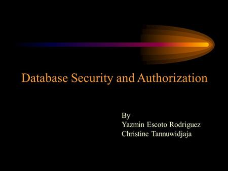 Database Security and Authorization By Yazmin Escoto Rodriguez Christine Tannuwidjaja.