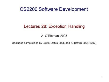 1 CS2200 Software Development Lectures 28: Exception Handling A. O'Riordan, 2008 (Includes some slides by Lewis/Loftus 2005 and K. Brown 2004-2007)