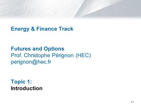 1-1 Energy & Finance Track Futures and Options Prof. Christophe Pérignon (HEC) Topic 1: Introduction.