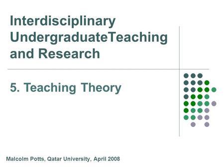Interdisciplinary UndergraduateTeaching and Research Malcolm Potts, Qatar University, April 2008 5. Teaching Theory.
