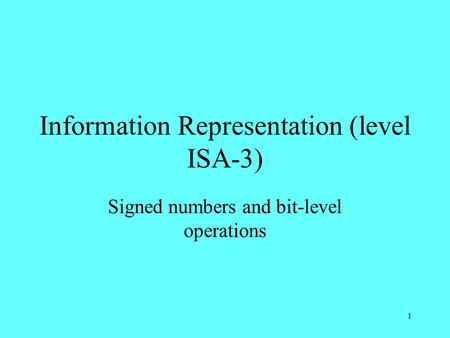 1 Information Representation (level ISA-3) Signed numbers and bit-level operations.