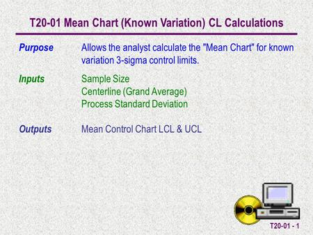 T20-01 - 1 T20-01 Mean Chart (Known Variation) CL Calculations Purpose Allows the analyst calculate the Mean Chart for known variation 3-sigma control.