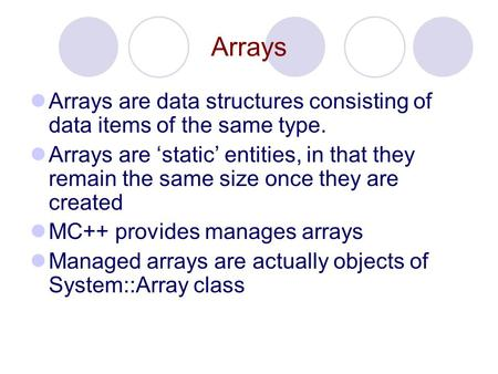 Arrays Arrays are data structures consisting of data items of the same type. Arrays are 'static' entities, in that they remain the same size once they.