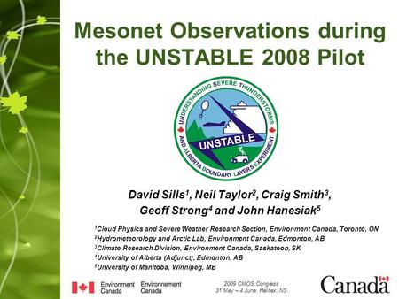 Mesonet Observations during the UNSTABLE 2008 Pilot David Sills 1, Neil Taylor 2, Craig Smith 3, Geoff Strong 4 and John Hanesiak 5 1 Cloud Physics and.