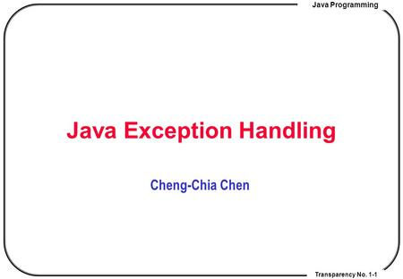 Java Programming Transparency No. 1-1 Java Exception Handling Cheng-Chia Chen.