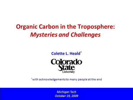 Organic Carbon in the Troposphere: Mysteries and Challenges Michigan Tech October 19, 2009 Colette L. Heald * * with acknowledgements to many people at.