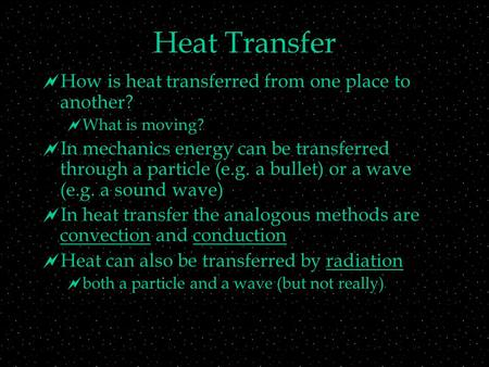 Heat Transfer  How is heat transferred from one place to another?  What is moving?  In mechanics energy can be transferred through a particle (e.g.
