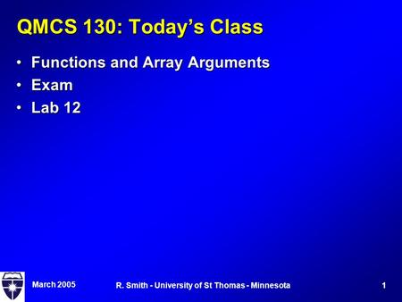 March 2005 1R. Smith - University of St Thomas - Minnesota QMCS 130: Today's Class Functions and Array ArgumentsFunctions and Array Arguments ExamExam.
