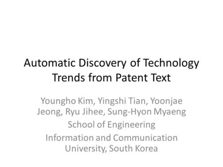 Automatic Discovery of Technology Trends from Patent Text Youngho Kim, Yingshi Tian, Yoonjae Jeong, Ryu Jihee, Sung-Hyon Myaeng School of Engineering Information.