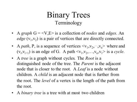 Binary Trees Terminology A graph G = is a collection of nodes and edges. An edge (v 1,v 2 ) is a pair of vertices that are directly connected. A path,