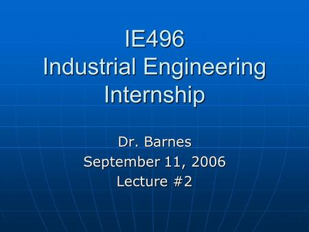 IE496 Industrial Engineering Internship Dr. Barnes September 11, 2006 Lecture #2.