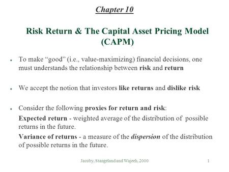 "Jacoby, Stangeland and Wajeeh, 20001 Risk Return & The Capital Asset Pricing Model (CAPM) l To make ""good"" (i.e., value-maximizing) financial decisions,"