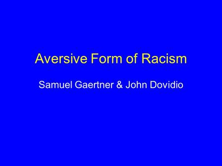 Aversive Form of Racism Samuel Gaertner & John Dovidio.