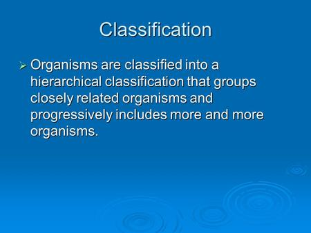 Classification  Organisms are classified into a hierarchical classification that groups closely related organisms and progressively includes more and.