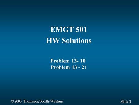 1 1 Slide © 2005 Thomson/South-Western EMGT 501 HW Solutions Problem 13- 10 Problem 13 - 21.