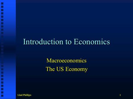 Llad Phillips1 Introduction to Economics Macroeconomics The US Economy.