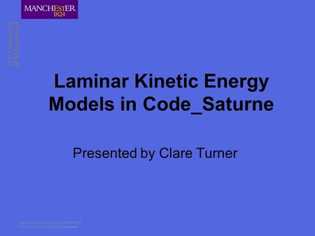 Combining the strengths of UMIST and The Victoria University of Manchester Laminar Kinetic Energy Models in Code_Saturne Presented by Clare Turner.