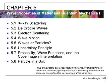 1 5.1X-Ray Scattering 5.2De Broglie Waves 5.3Electron Scattering 5.4Wave Motion 5.5Waves or Particles? 5.6Uncertainty Principle 5.7Probability, Wave Functions,