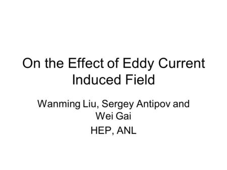 On the Effect of Eddy Current Induced Field Wanming Liu, Sergey Antipov and Wei Gai HEP, ANL.