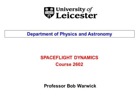 SPACEFLIGHT DYNAMICS Course 2602 Department of Physics and Astronomy Professor Bob Warwick.