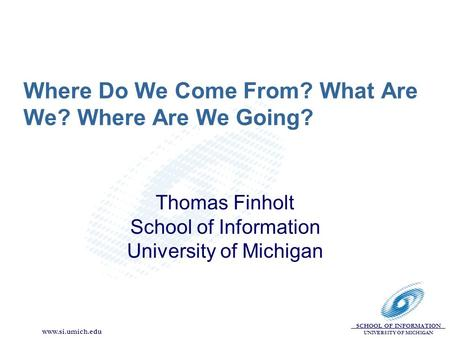 SCHOOL OF INFORMATION UNIVERSITY OF MICHIGAN www.si.umich.edu Where Do We Come From? What Are We? Where Are We Going? Thomas Finholt School of Information.