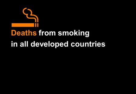 Deaths from smoking in all developed countries. Deaths from smoking in all developed countries Particular emphasis is given to the number of deaths in.