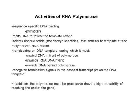 Activities of RNA Polymerase sequence specific DNA binding -promoters melts DNA to reveal the template strand selects ribonucleotide (not deoxynucleotides)