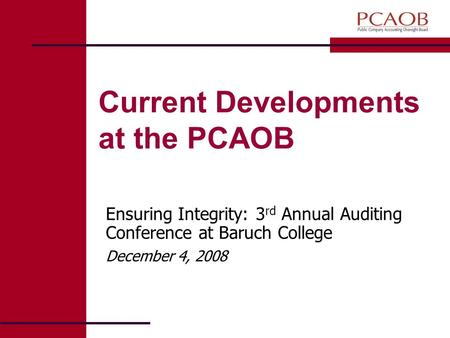 Current Developments at the PCAOB Ensuring Integrity: 3 rd Annual Auditing Conference at Baruch College December 4, 2008.