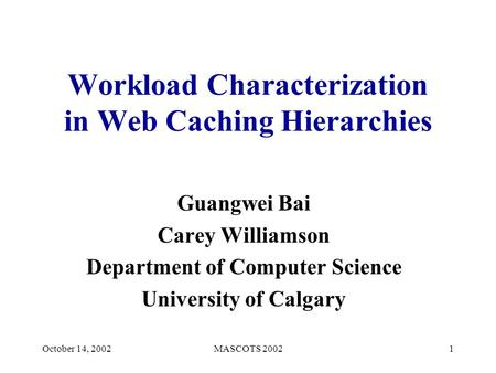 October 14, 2002MASCOTS 20021 Workload Characterization in Web Caching Hierarchies Guangwei Bai Carey Williamson Department of Computer Science University.