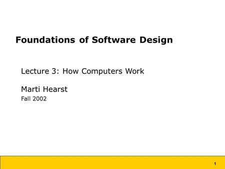 1 Foundations of Software Design Lecture 3: How Computers Work Marti Hearst Fall 2002.