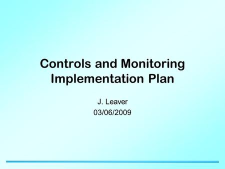 Controls and Monitoring Implementation Plan J. Leaver 03/06/2009.